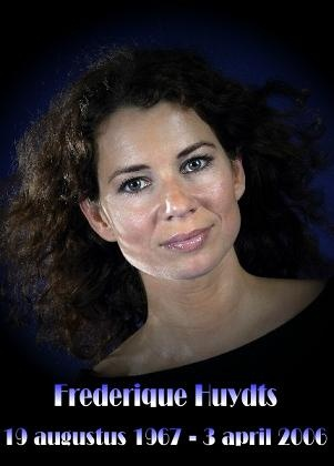 Frederique Huydts (August 19, 1967 - April 4, 2006) Dutch actress (o.a. from the soapopera Goede tijden, Slechte tijden and the dramaseries Meiden van de Wit).
