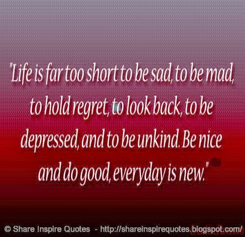LIFE IS FAR TOO SHORT..To be SAD. To be MAD. TO hold REGRET. TO look BACK. TO be DEPRESSED. To be Unkind. Be nice and do GOOD. EVERYDAY is NEW  #Life #lifelessons #lifeadvice #lifequotes #quotesonlife #lifequotesandsayings #short #sad #mad #regret #depressed #unkind #nice #good #shareinspirequotes #share #inspire #quotes