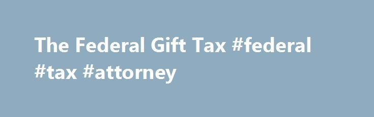 The Federal Gift Tax #federal #tax #attorney http://poland.nef2.com/the-federal-gift-tax-federal-tax-attorney/  # The Federal Gift Tax If you make very large gifts during your lifetime, you may owe federal gift tax. But don t worry too much about gift tax: the vast majority of Americans never need to pay it, because most ordinary gifts aren t taxed. State gift taxes. Only one state–Connecticut–imposes its own gift tax. Connecticut gift tax is owed when the value of all taxable gifts made by…