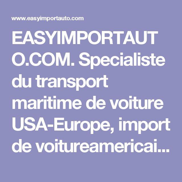 EASYIMPORTAUTO.COM. Specialiste du transport maritime de voiture USA-Europe, import de voitureamericaine, transport en conteneur, transport de voitureamericaine, transport RORO, import voitures NY, import voitureetatsunis