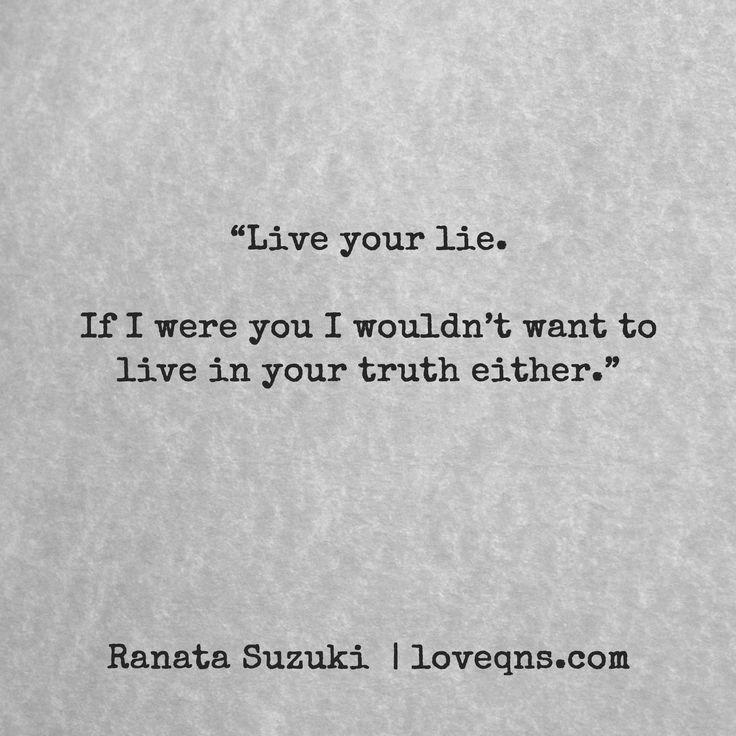 Live your lie. If I were you I wouldn't want to live in your truth either. - Ranata Suzuki * missing you, I miss him, lost, love, relationship, beautiful, words, quotes, story, quote, fantasy, deception, illusion, fake, pretending, sad, breakup, broken heart, heartbroken, loss, loneliness, unrequited, grief, depression, depressed, tu me manques, you are missing from me, typography, poetry, prose, poem, written, writing, writer, poet,  * pinterest.com/ranatasuzuki