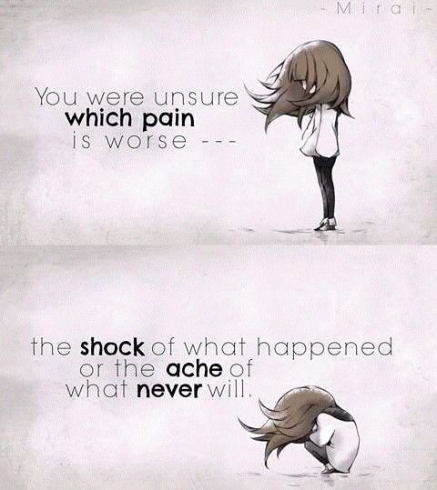 you were unsure WHICH PAIN is worst- the SHOCK of what happened or the ACHE of what NEVER will...