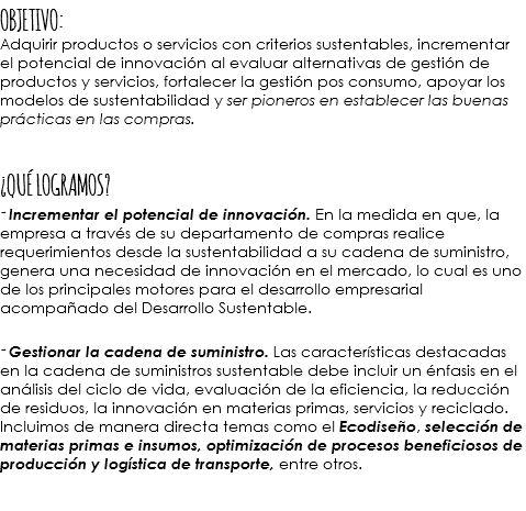 OBJETIVO: Adquirir productos o servicios con criterios sustentables, incrementar el potencial de innovación al evaluar alternativas de gestión de productos y servicios, fortalecer la gestión pos consumo, apoyar los modelos de sustentabilidad y ser pioneros en establecer las buenas prácticas en las compras. Â¿QUÉ LOGRAMOS? - Incrementar el potencial de innovación. En la medida en que, la empresa a través de su departamento de compras realice requerimientos desde la sustentabilidad a su…