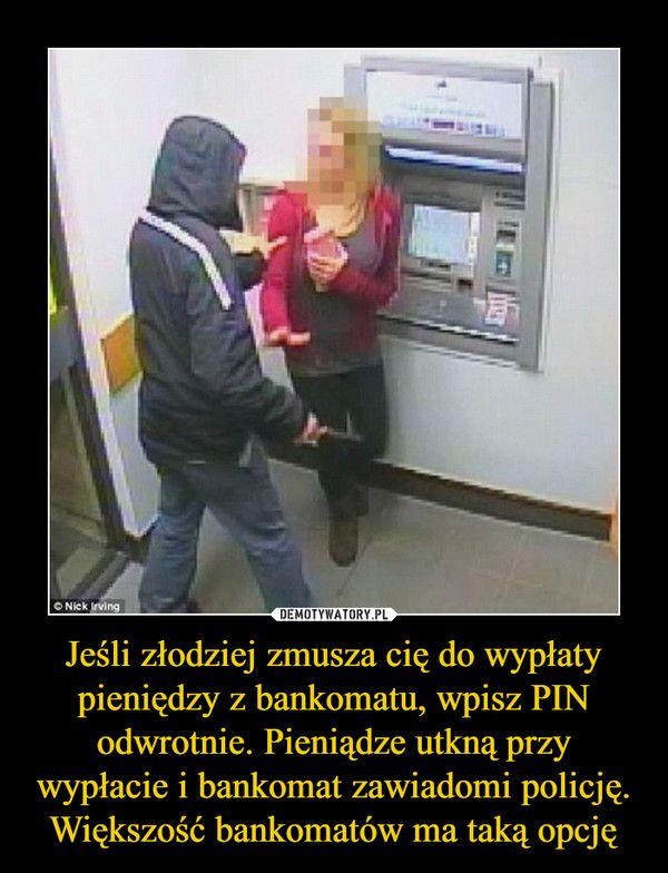 Jeśli złodziej zmusza cię do wypłaty pieniędzy z bankomatu, wpisz PIN odwrotnie. Pieniądze utkną przy wypłacie i bankomat zawiadomi policję. Większość bankomatów ma taką opcję