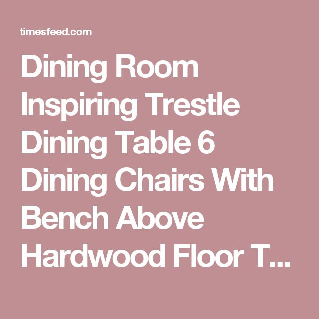 Dining Room Inspiring Trestle Dining Table 6 Dining Chairs With Bench Above Hardwood Floor That Have Wood Glass Cupboard Around White Paint Wall Why We Need Trestle Dining Table With Bench. Folding. Ashley Furniture.  ~ Home Designing Tips