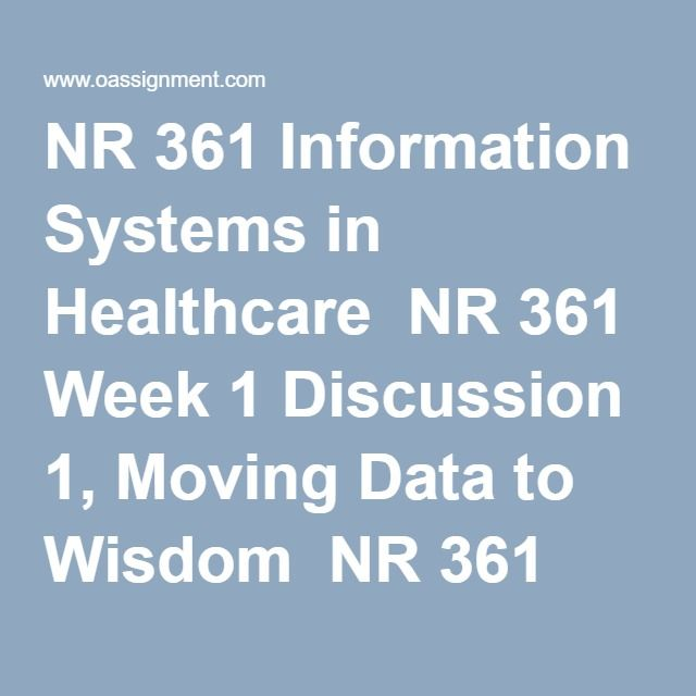 NR 361 Information Systems in Healthcare  NR 361 Week 1 Discussion 1, Moving Data to Wisdom  NR 361 Week 1 Discussion 2, AACN Essentials Self-Assessment Results  NR 361 Week 2 Discussion 1, Experiences with Healthcare Information Systems  NR 361 Week 3 Discussion 1, Opportunities for Improvement with Usability and Interoperability  NR 361 Week 3 Discussion 2, Library Search for Telenursing Resources  NR 361 Week 4 Discussion 1, Meaningful Use in Your Workplace  NR 361 Week 4 Discussion 2…