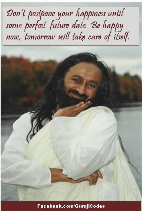 Don't postpone your happiness until some perfect future date. Be happy now, tomorrow will take care of itself. ~ Sri Sri Ravi Shankar
