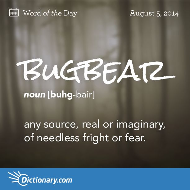 Dictionary.com's Word of the Day - bugbear - any source, real or imaginary, of needless fright or fear.,a persistent problem or source of annoyance.,<em>Folklore</em>. a goblin that eats up naughty children.