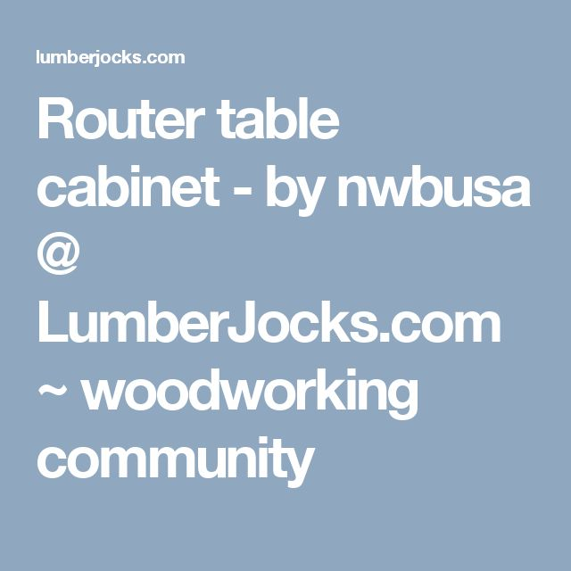 Router Table Cabinet By Nwbusa Lumberjocks Com