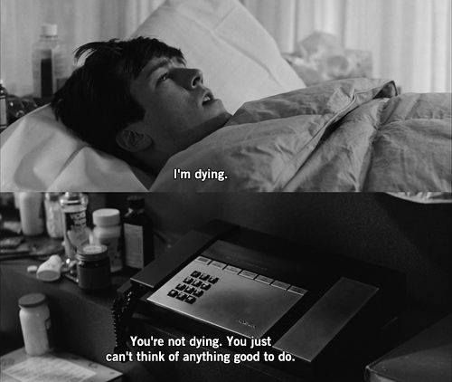 """""""Im dying""""-- """"You're not dying, you just can't think of anything good to do."""" Ferris Bueller's Day Off"""