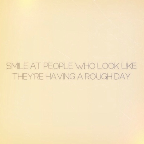 Smile At People Who Look Like They're Having A Rough Day