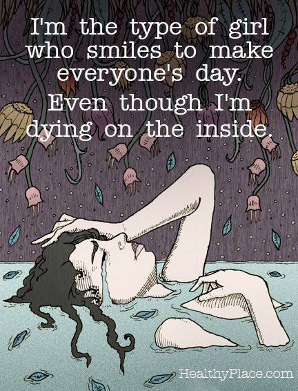 Depression quote - I'm the type of girl who smiles to make everyone's day. Even though I'm dying on the inside.