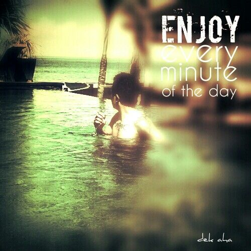 Enjoy every minute of the day