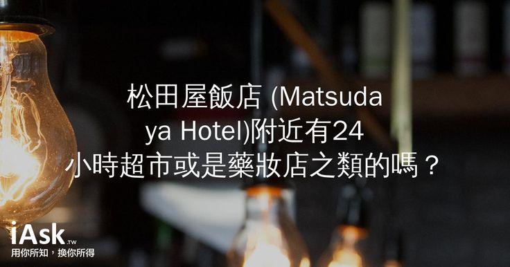 松田屋飯店 (Matsudaya Hotel)附近有24小時超市或是藥妝店之類的嗎? by iAsk.tw
