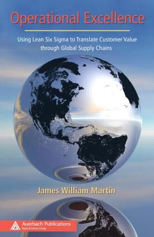 Operational Excellence: Using Lean Six Sigma to Translate Customer Value through Global Supply Chains; James William Martin; Hardback