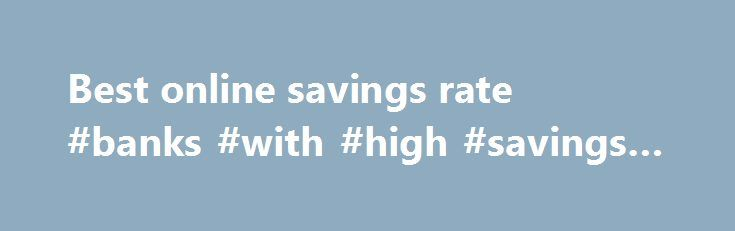 Best online savings rate #banks #with #high #savings #rates http://savings.nef2.com/best-online-savings-rate-banks-with-high-savings-rates/  best online savings rate Online savings accounts offer the best savings rates with immediate access to your savings. The trade off is that the instant account access is limited to electronic channels (no branch access). Online savings accounts are usually linked to an everyday transaction account. Most banks mandate that the linked account must also be…