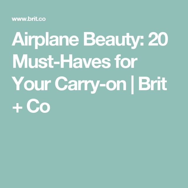 Airplane Beauty: 20 Must-Haves for Your Carry-on   Brit + Co