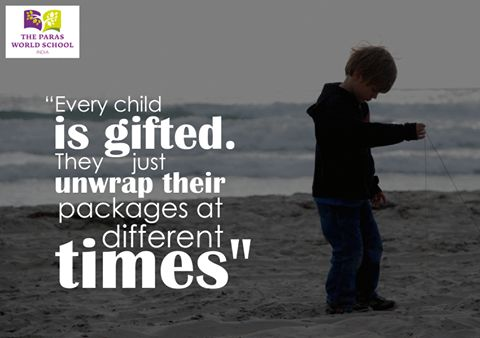 """""""Every child is gifted. They just unwrap their packages at different times."""" #Children  Visit: http://www.parasworldschool.com/"""