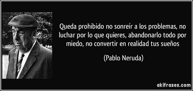 Queda prohibido no sonreír a los problemas, no luchar por lo que quieres, abandonarlo todo por miedo, no convertir en realidad tus sueños (Pablo Neruda)