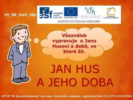 JAN HUS A JEHO DOBA GP OP VK Inovativní metody v prvouce, vlastivědě a zeměpisu, registrační číslo CZ.1.07/1.1.02/03.0064 VY_08_Vla4_58p Všeználek vypravuje.