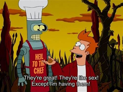 "Futurama - ""They're great! They're like sex! Except I'm having them!"""