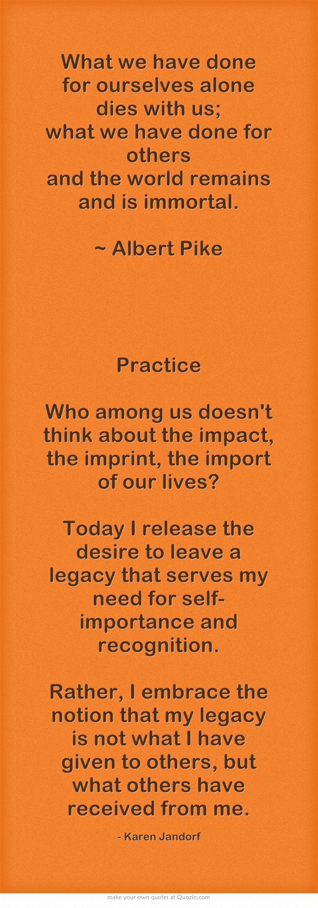 What we have done for ourselves alone dies with us; what we have done for others and the world remains and is immortal. ~ Albert Pike   Practice Who among us doesn't think about the impact, the imprint, the import of our lives? Today I release the desire to leave a legacy that serves my need for self-importance and recognition. Rather, I embrace the notion that my legacy is not what I have given to others, but what others have received from me.
