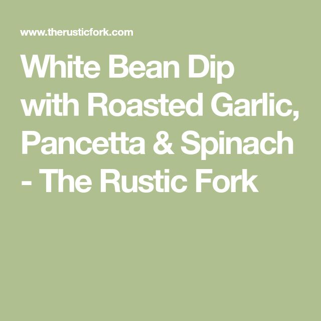 White Bean Dip with Roasted Garlic, Pancetta & Spinach - The Rustic Fork
