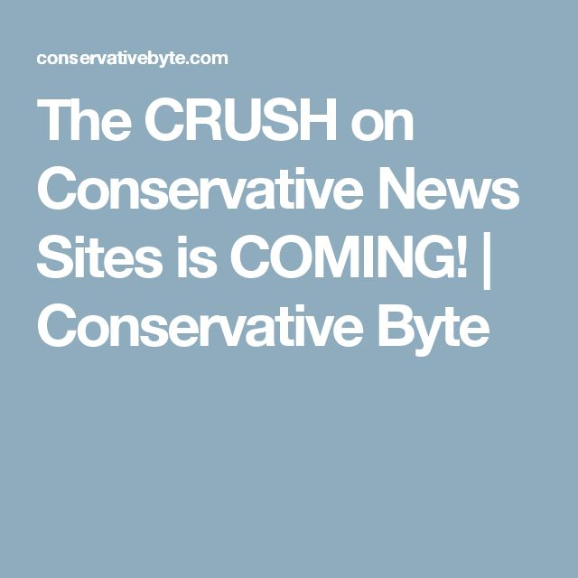 The CRUSH on Conservative News Sites is COMING!   Conservative Byte