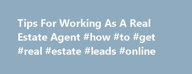 "Tips For Working As A Real Estate Agent #how #to #get #real #estate #leads #online http://earnings.nef2.com/tips-for-working-as-a-real-estate-agent-how-to-get-real-estate-leads-online/  # Tips For Working As A Real Estate Agent Real estate salespeople, and other licensees who are required to work for and under the umbrella of a designated broker. are often referred to as real estate agents. In legal language, the term ""agent"" refers to the strictly defined relationship between a real estate…"