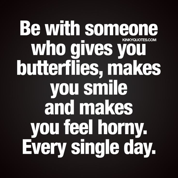 """Be with someone who gives you butterflies, makes you smile and makes feel you horny. Every single day."" Love and sex quote from kinkyquotes.com!"