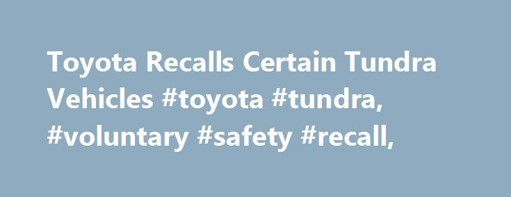 Toyota Recalls Certain Tundra Vehicles #toyota #tundra, #voluntary #safety #recall, http://uk.remmont.com/toyota-recalls-certain-tundra-vehicles-toyota-tundra-voluntary-safety-recall/  # Toyota Recalls Certain Tundra Vehicles January 24, 2017 PLANO, Texas, January 24, 2017 Toyota Motor North America, Inc. announced that it is conducting a safety recall of approximately 73,000 Model Year 2016 and 2017 Toyota Tundra vehicles in the U.S. The involved vehicles are equipped with resin rear step…