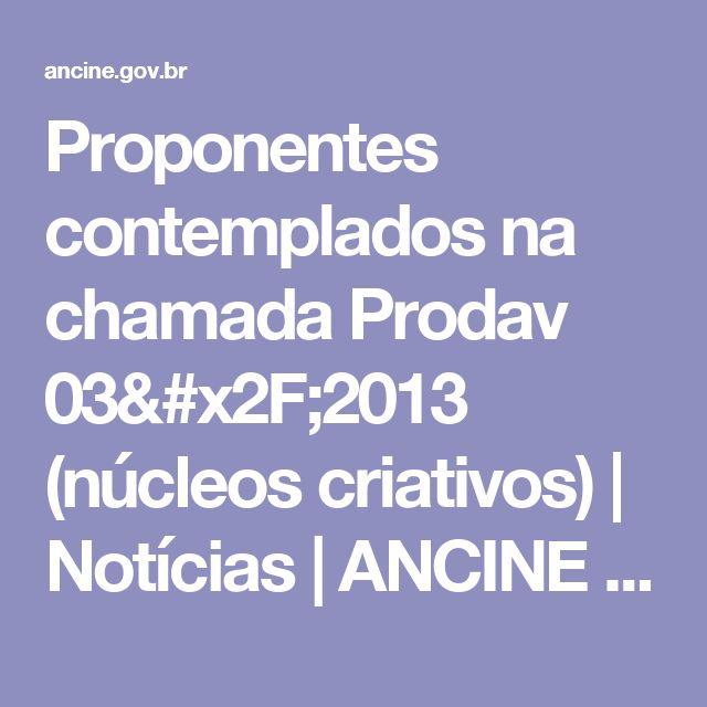 Proponentes contemplados na chamada Prodav 03/2013 (núcleos criativos) | Notícias | ANCINE | Agência Nacional do Cinema | Ministério da Cultura | Governo Federal