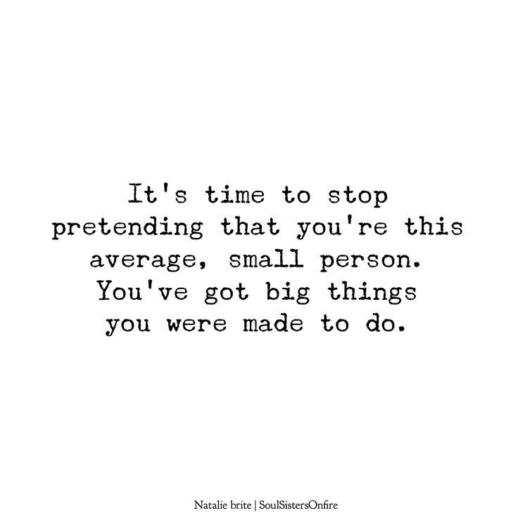 don't shrink yourself to make others happy. you don't have time for that! be the best you you can be NOW!
