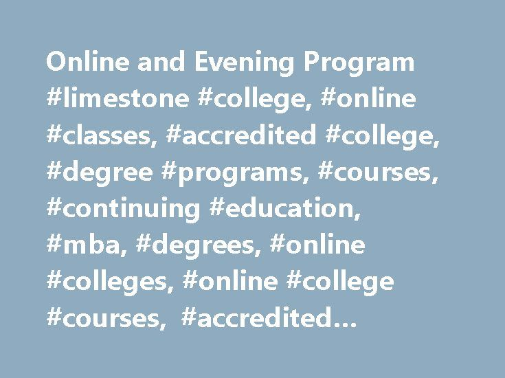 Online and Evening Program #limestone #college, #online #classes, #accredited #college, #degree #programs, #courses, #continuing #education, #mba, #degrees, #online #colleges, #online #college #courses, #accredited #online #colleges http://ireland.nef2.com/online-and-evening-program-limestone-college-online-classes-accredited-college-degree-programs-courses-continuing-education-mba-degrees-online-colleges-online-college-course/  See the answer Why should I choose Limestone College?…