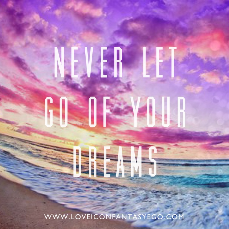 Never Let Go Love Quotes: NEVER LET GO OF YOUR DREAMS