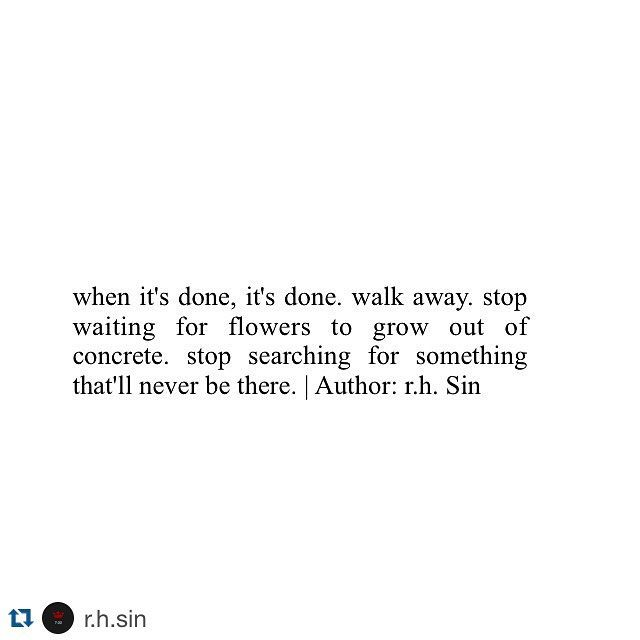 """""""when it's done, it's done. walk away. stop waiting for flowers to grow out of concrete. stop searching for something that'll never be there."""" R.H. Sin"""
