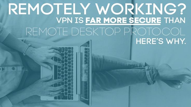 Remotely Working: Why VPN is More Secure than Remote Desktop Protocol