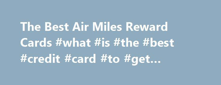The Best Air Miles Reward Cards #what #is #the #best #credit #card #to #get #airline #miles http://charlotte.remmont.com/the-best-air-miles-reward-cards-what-is-the-best-credit-card-to-get-airline-miles/  # The Best Air Miles Reward Cards Related Articles Credit cards that earn points toward free travel allow you to maximize your spending power when managed properly. Many credit card companies offer cards that provide reward in the form of points that can be used to purchase free air travel…