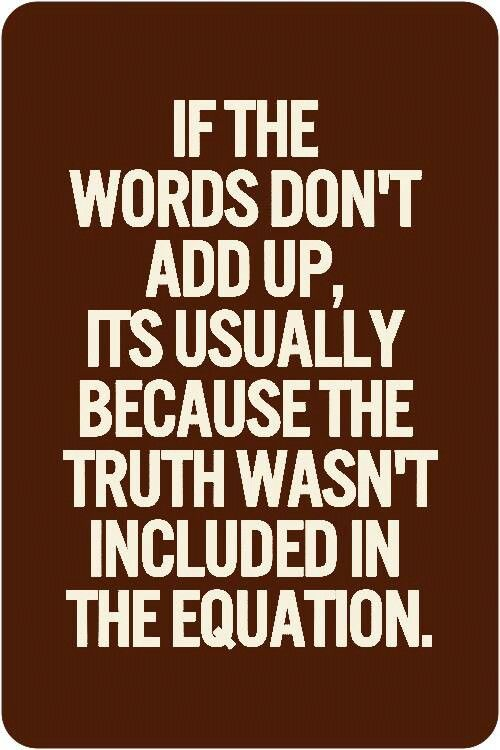 If the words don't add up, it's usually because the truth wasn't included in the equation.