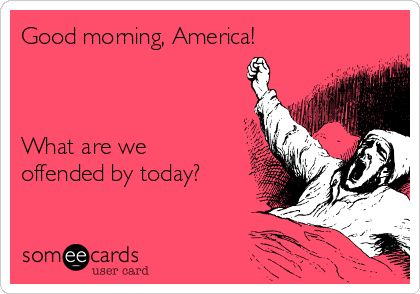 good morning America . .who are we offended by today???