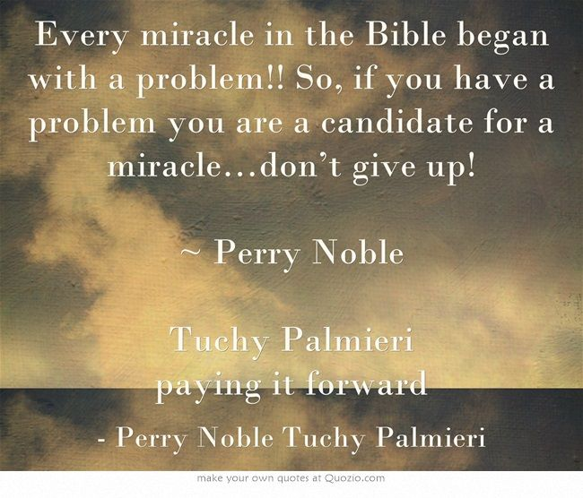 Every miracle in the Bible began with a problem!! So, if you have a problem you are a candidate for a miracle…don't give up! ~ Perry Noble Tuchy Palmieri paying it forward