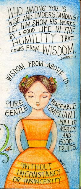 """James 3:13  <3 """"Who among you is wise and understanding? Let him show his works by a good life in the HUMILITY that comes from WISDOM."""""""