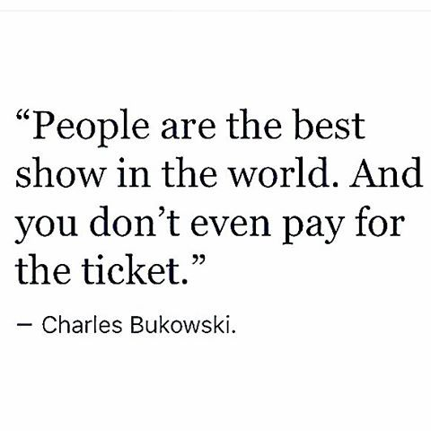 People are the best show in the world.  And you don't even pay or the ticket. - Charles Bukowski