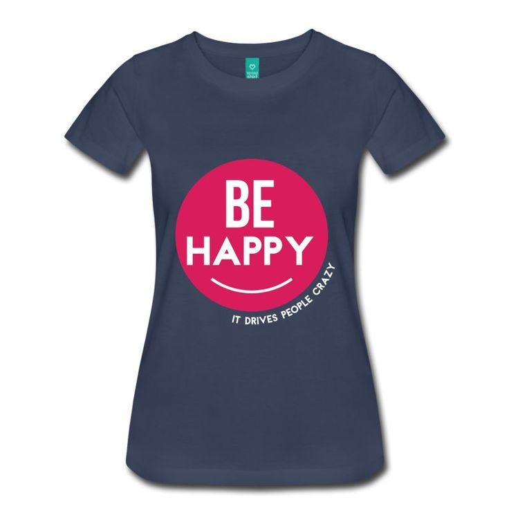 Be Happy - It Drives People Crazy - Inspirational Cool Quote on your t-shirt, bag or cup. http://shop.spreadshirt.com/InspirationalQuotesEveryday/be+happy+-+it+drives+people+crazy-A105040697