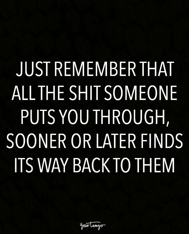 """Just remember that all the shit someone puts you through, sooner or later finds its way back to them."""