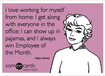 I love working for myself from home. I get along with everyone in the office, I can show up in pajamas, and I always win Employee of the month.