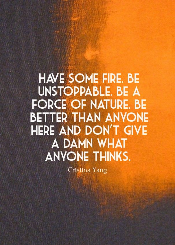 Have some fire. be unstoppable. be a force of nature. be better than anyone here and don't give a damn what anyone thinks. cristina yang