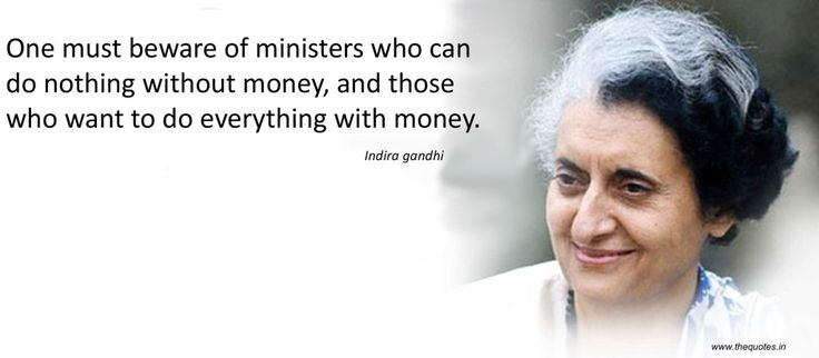 One must beware of ministers who can do nothing without money, and those who want to do everything with money.-Indira Gandhi