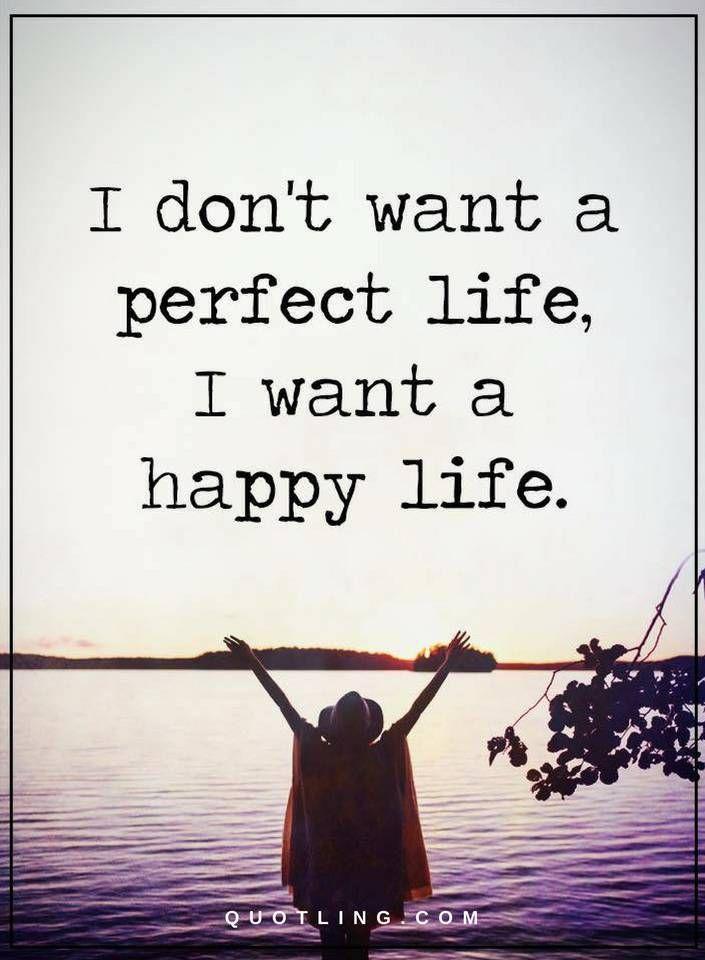 life quotes I don't want a perfect life, I want a happy life.
