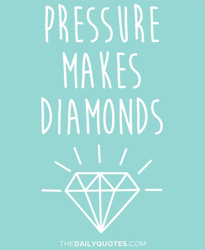 Pressure makes diamonds. thedailyquotes.com